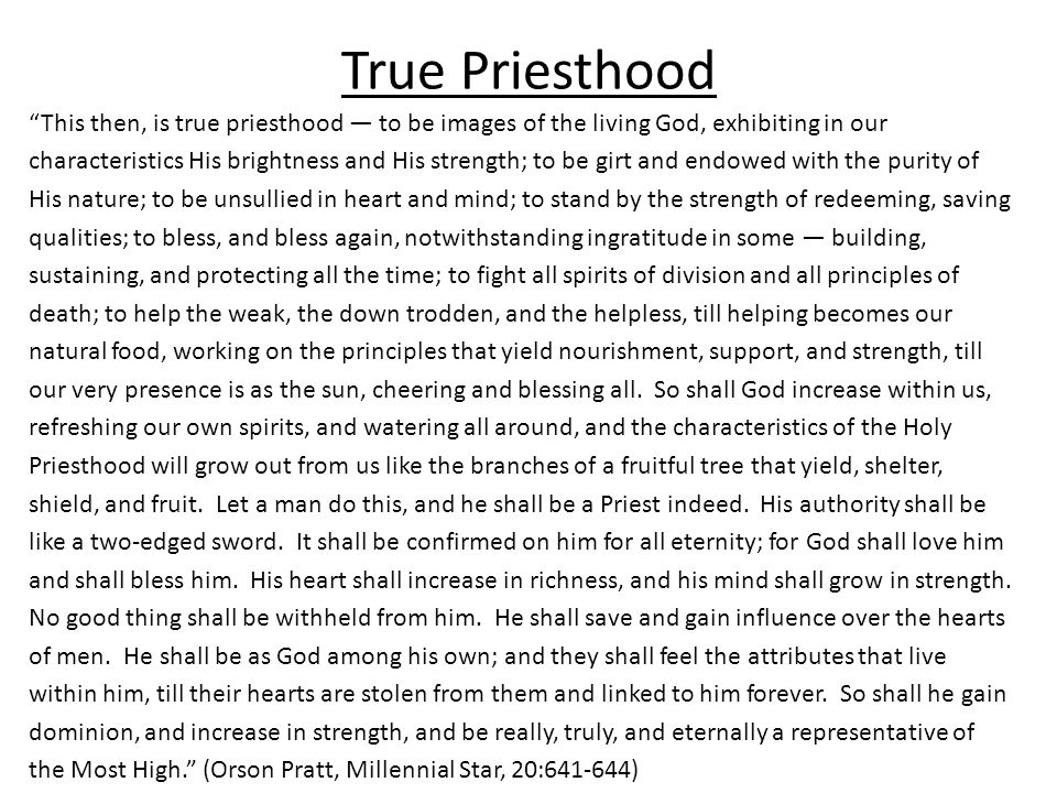 True Priesthood This then, is true priesthood — to be images of the living God, exhibiting in our characteristics His brightness and His strength; to be girt and endowed with the purity of His nature; to be unsullied in heart and mind; to stand by the strength of redeeming, saving qualities; to bless, and bless again, notwithstanding ingratitude in some — building, sustaining, and protecting all the time; to fight all spirits of division and all principles of death; to help the weak, the down trodden, and the helpless, till helping becomes our natural food, working on the principles that yield nourishment, support, and strength, till our very presence is as the sun, cheering and blessing all.