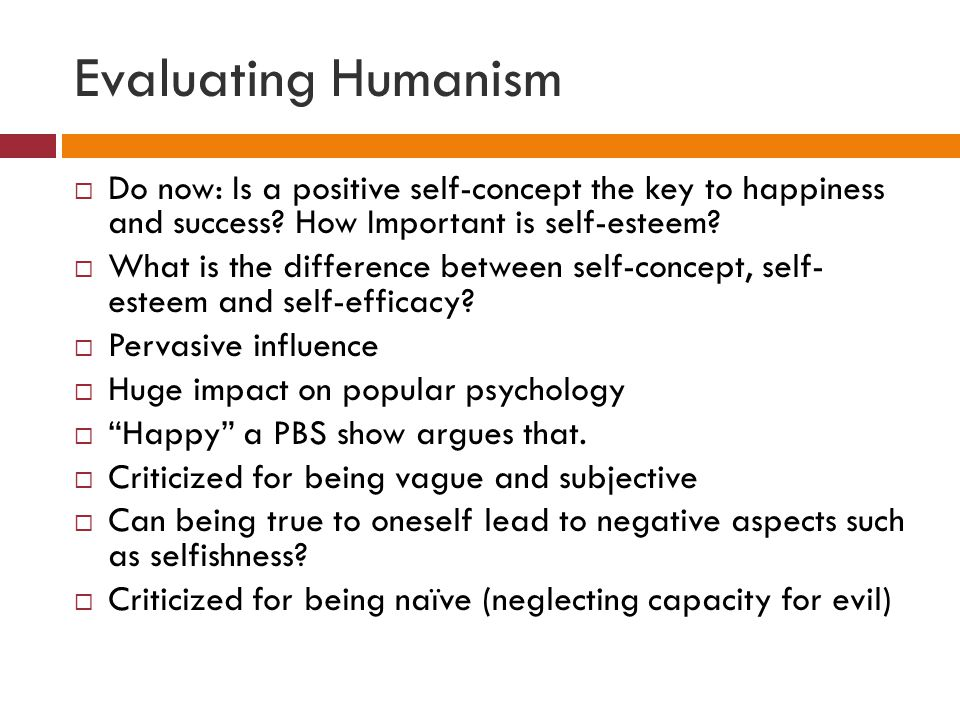 Evaluating Humanism  Do now: Is a positive self-concept the key to happiness and success.