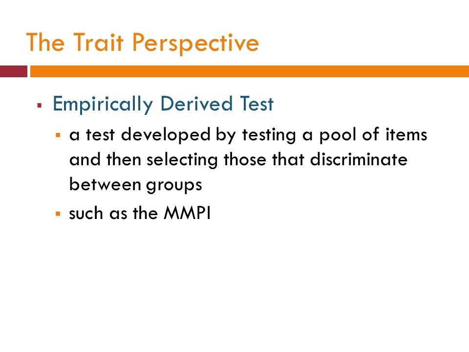 The Trait Perspective  Empirically Derived Test  a test developed by testing a pool of items and then selecting those that discriminate between grou
