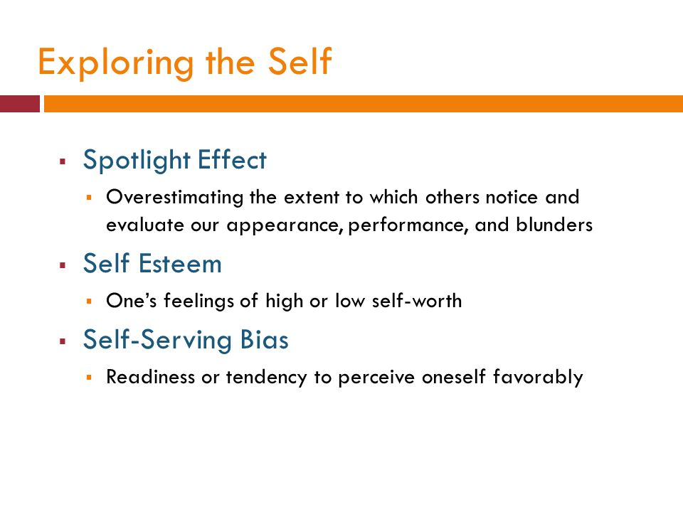 Exploring the Self  Spotlight Effect  Overestimating the extent to which others notice and evaluate our appearance, performance, and blunders  Self Esteem  One's feelings of high or low self-worth  Self-Serving Bias  Readiness or tendency to perceive oneself favorably