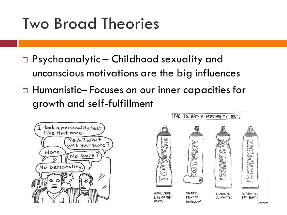 Two Broad Theories  Psychoanalytic – Childhood sexuality and unconscious motivations are the big influences  Humanistic– Focuses on our inner capaci