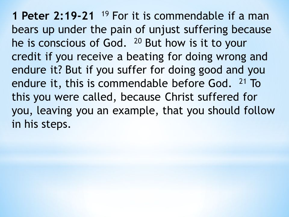 1 Peter 2:19-21 19 For it is commendable if a man bears up under the pain of unjust suffering because he is conscious of God.
