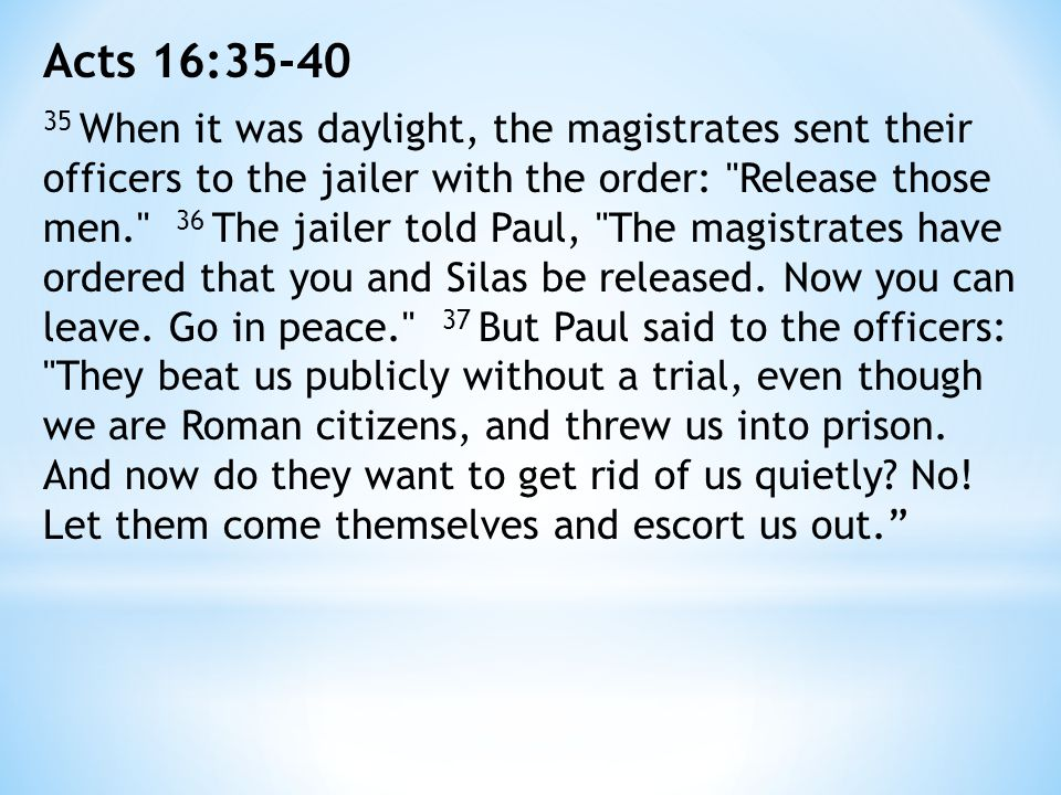 Acts 16:35-40 35 When it was daylight, the magistrates sent their officers to the jailer with the order: Release those men. 36 The jailer told Paul, The magistrates have ordered that you and Silas be released.