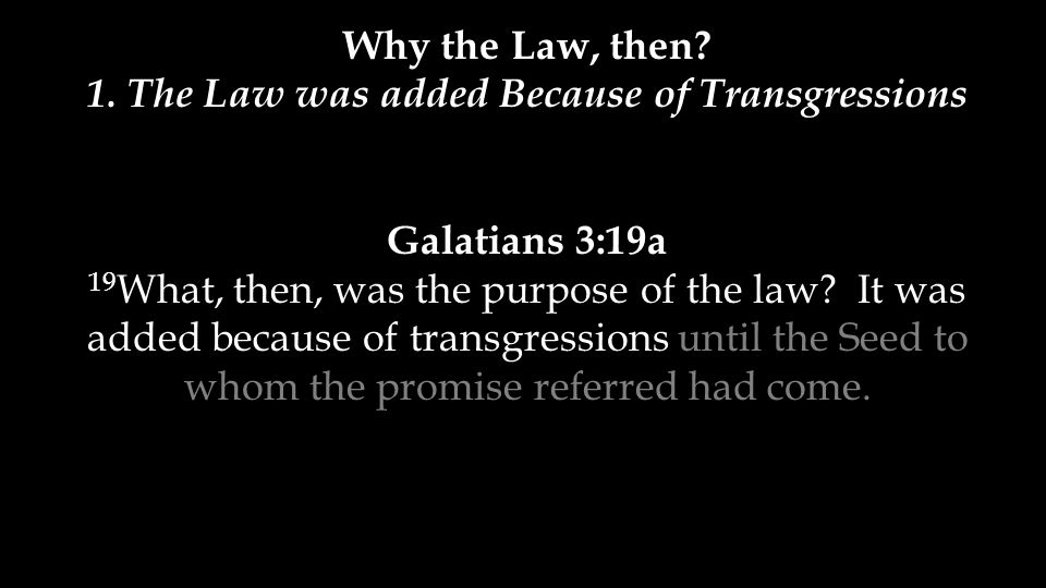1. The Law was added Because of Transgressions Galatians 3:19a 19 What, then, was the purpose of the law? It was added because of transgressions until