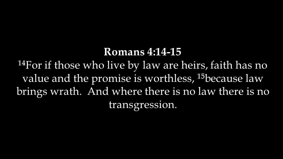 Romans 4:14-15 14 For if those who live by law are heirs, faith has no value and the promise is worthless, 15 because law brings wrath.