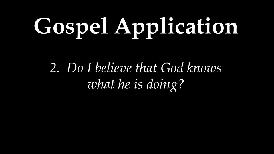 Gospel Application 2. Do I believe that God knows what he is doing