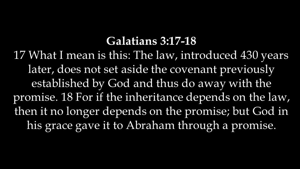 Galatians 3:17-18 17 What I mean is this: The law, introduced 430 years later, does not set aside the covenant previously established by God and thus do away with the promise.