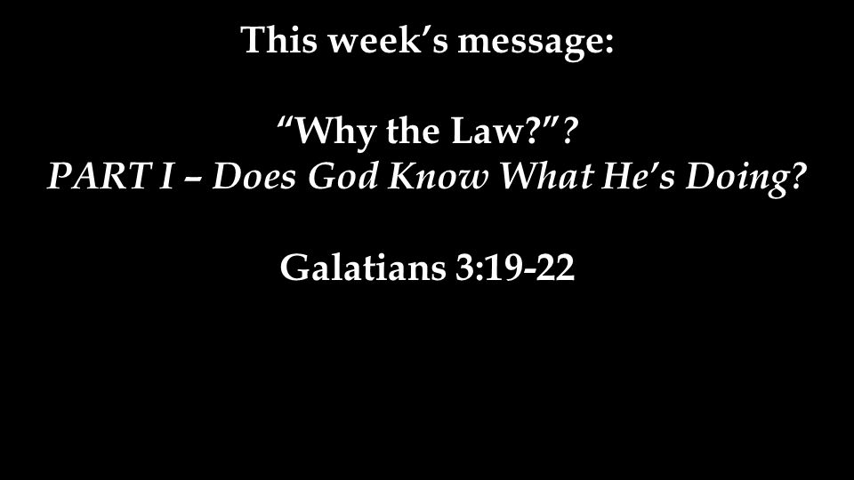 This week's message: Why the Law PART I – Does God Know What He's Doing Galatians 3:19-22