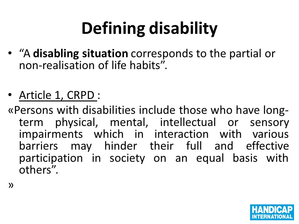 """Defining disability """"A disabling situation corresponds to the partial or non-realisation of life habits"""". Article 1, CRPD : «Persons with disabilities"""