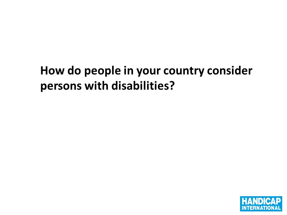 How do people in your country consider persons with disabilities?
