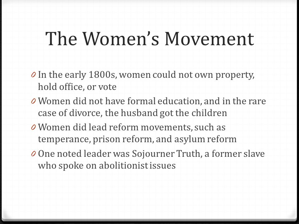 The Women's Movement 0 Some women did chose to join the industrialized work force 0 They typically lived near the factories 0 They sent their wages back to their husbands and fathers 0 They even had a labor union