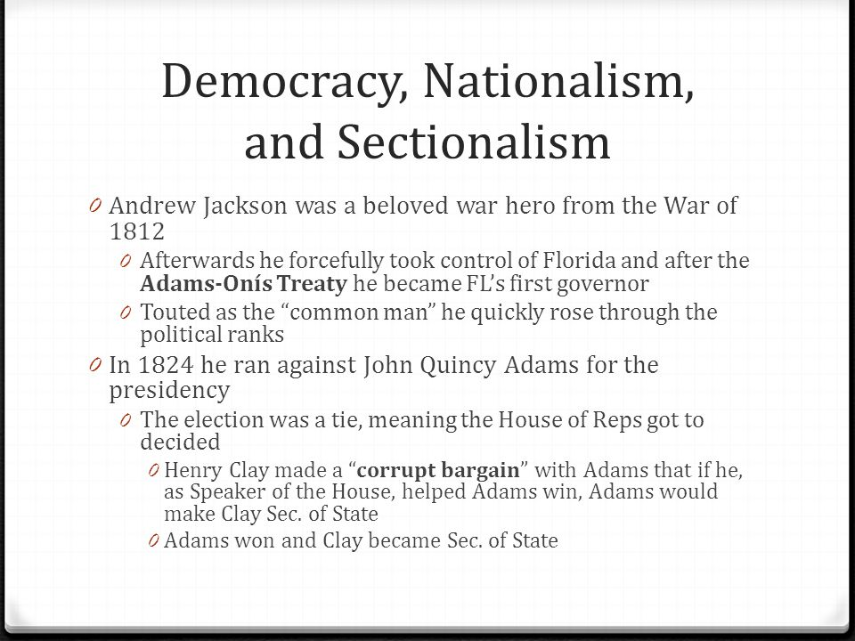 Democracy, Nationalism, and Sectionalism 0 Jackson, who had won the popular vote, screamed about the corrupt bargain 0 He would spend the next four years preparing for a rematch against Adams 0 The election of 1828 led to a decisive win for Jackson 0 This election was truly the first modern election in which the politics of mudslinging was in 0 Jackson removed many people from their positions so he could give government jobs to his supporters/friends 0 This was the spoils system as indicated in the cartoon