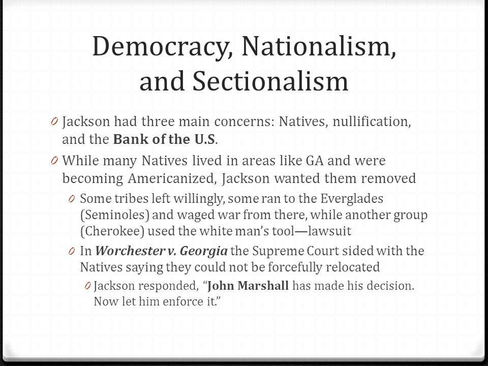 Democracy, Nationalism, and Sectionalism 0 The Indian Removal Act was passed in 1830 0 15000 Cherokees were forced to move from GA to OK in what became known as the Trail of Tears 0 4000 died during the move 0 Nullification crisis was next on Jackson's plate 0 Several states were arguing that they should be allowed to ignore (nullify) federal laws they didn't agree with 0 When the Tariff of Abominations was passed many called for nullification including V.P.