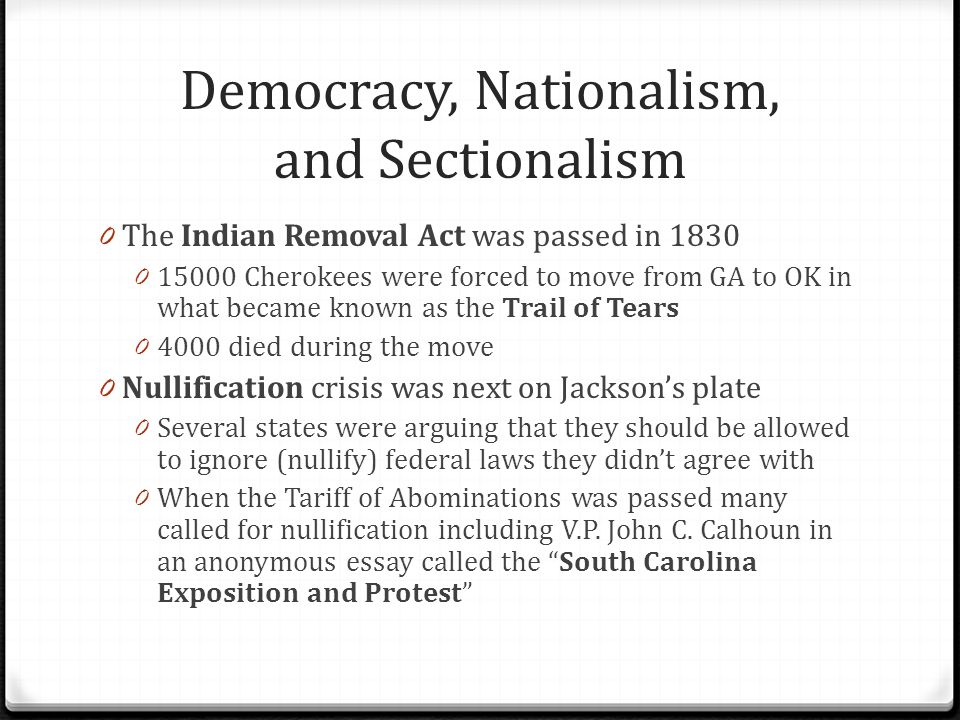 Democracy, Nationalism, and Sectionalism 0 Jackson responded to nullification and refusal to pay taxes with the Force Bill, saying that Federal troops would take the tax by force if need be 0 Jackson, at a state dinner toasted To the Federal Union: it must be preserved… 0 Calhoun responded, The Union: next to our Liberty the most dear: may we all remember that it can only be preserved by respecting the rights of the States, and distributing equally the benefit and burden of the Union! 0 Calhoun resigned as V.P.