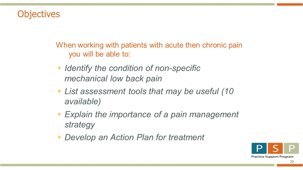 29 Objectives When working with patients with acute then chronic pain you will be able to:  Identify the condition of non-specific mechanical low back pain  List assessment tools that may be useful (10 available)  Explain the importance of a pain management strategy  Develop an Action Plan for treatment