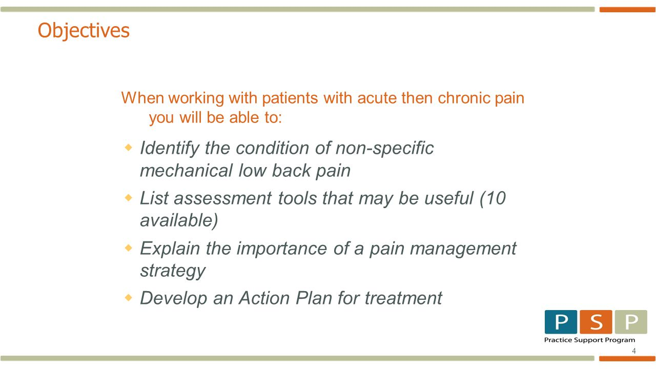 4 Objectives When working with patients with acute then chronic pain you will be able to:  Identify the condition of non-specific mechanical low back