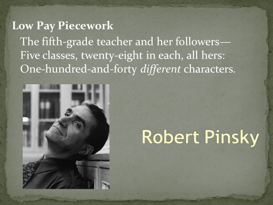 Low Pay Piecework The fifth-grade teacher and her followers— Five classes, twenty-eight in each, all hers: One-hundred-and-forty different characters.