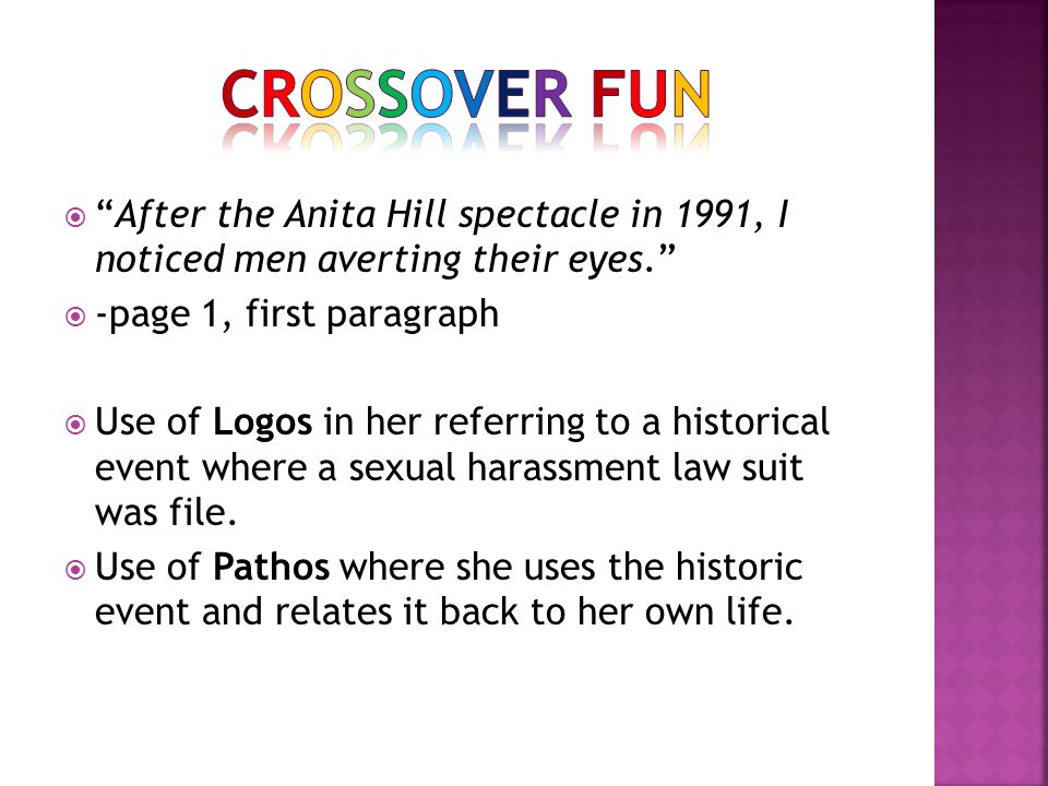  After the Anita Hill spectacle in 1991, I noticed men averting their eyes.  -page 1, first paragraph  Use of Logos in her referring to a historical event where a sexual harassment law suit was file.