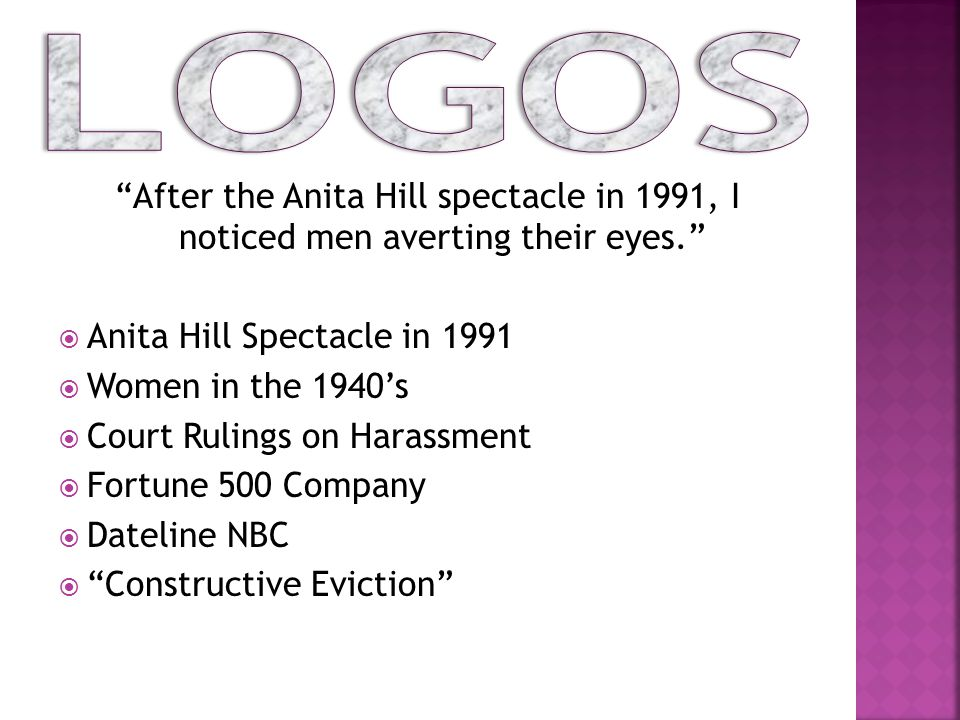 After the Anita Hill spectacle in 1991, I noticed men averting their eyes.  Anita Hill Spectacle in 1991  Women in the 1940's  Court Rulings on Harassment  Fortune 500 Company  Dateline NBC  Constructive Eviction