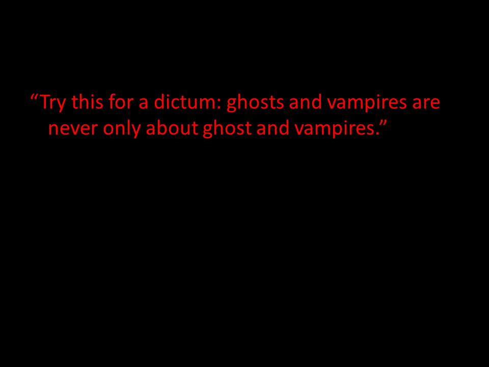 """Try this for a dictum: ghosts and vampires are never only about ghost and vampires."""