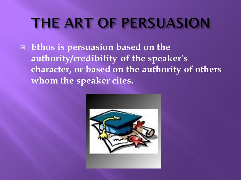 Ethos is persuasion based on the authority/credibility of the speaker's character, or based on the authority of others whom the speaker cites.
