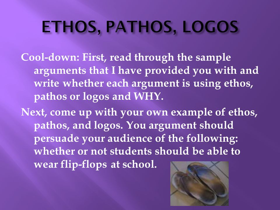 Cool-down: First, read through the sample arguments that I have provided you with and write whether each argument is using ethos, pathos or logos and WHY.
