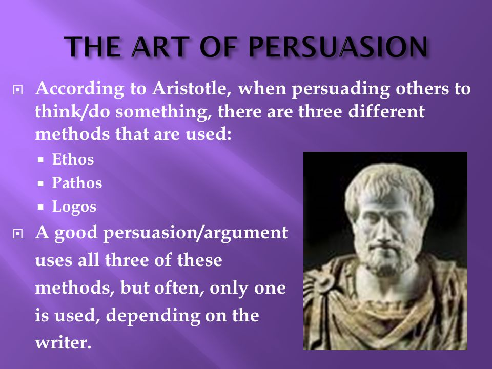  According to Aristotle, when persuading others to think/do something, there are three different methods that are used:  Ethos  Pathos  Logos  A good persuasion/argument uses all three of these methods, but often, only one is used, depending on the writer.