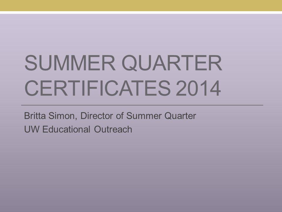 SUMMER QUARTER CERTIFICATES 2014 Britta Simon, Director of Summer Quarter UW Educational Outreach