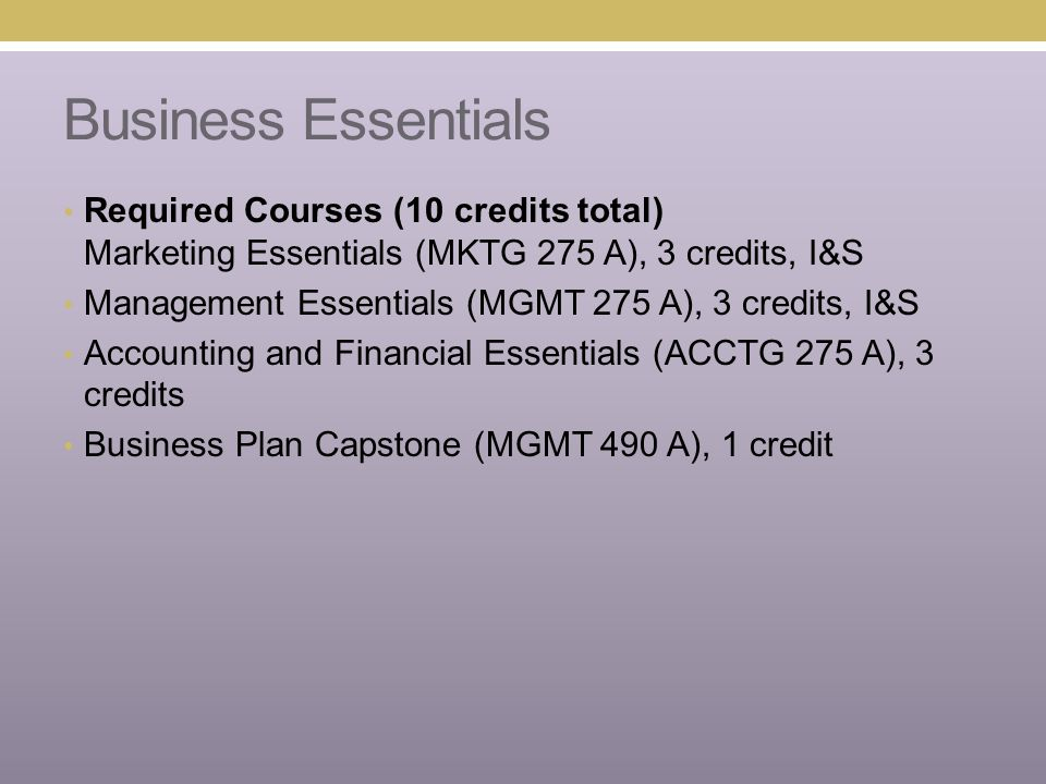 Business Essentials Required Courses (10 credits total) Marketing Essentials (MKTG 275 A), 3 credits, I&S Management Essentials (MGMT 275 A), 3 credits, I&S Accounting and Financial Essentials (ACCTG 275 A), 3 credits Business Plan Capstone (MGMT 490 A), 1 credit