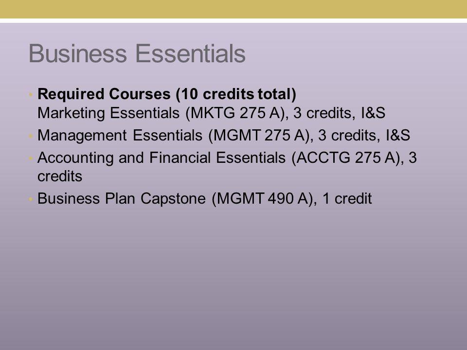 Business Essentials Required Courses (10 credits total) Marketing Essentials (MKTG 275 A), 3 credits, I&S Management Essentials (MGMT 275 A), 3 credit