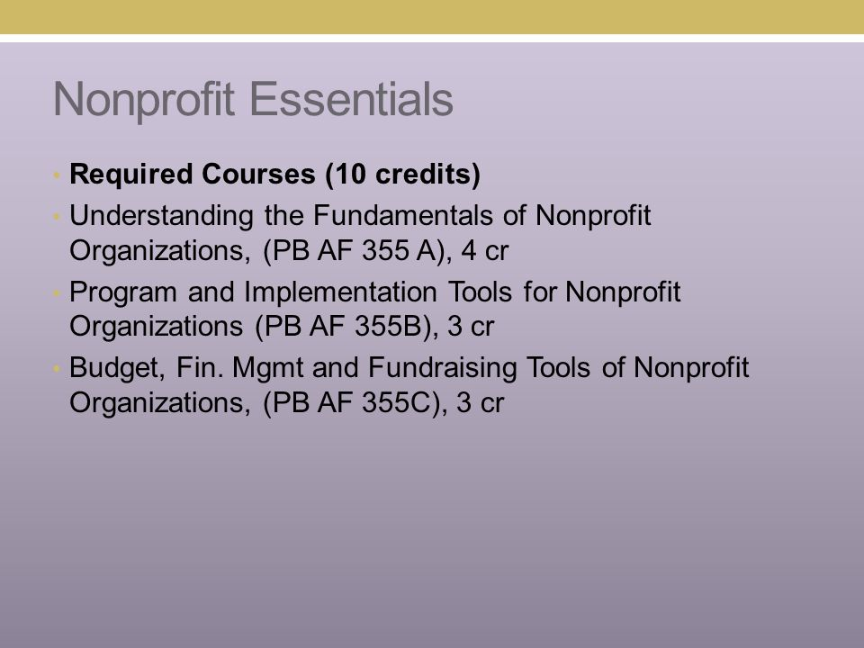 Nonprofit Essentials Required Courses (10 credits) Understanding the Fundamentals of Nonprofit Organizations, (PB AF 355 A), 4 cr Program and Implemen