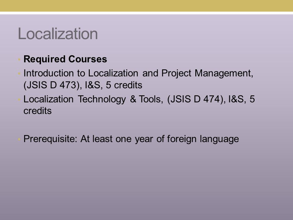 Localization Required Courses Introduction to Localization and Project Management, (JSIS D 473), I&S, 5 credits Localization Technology & Tools, (JSIS