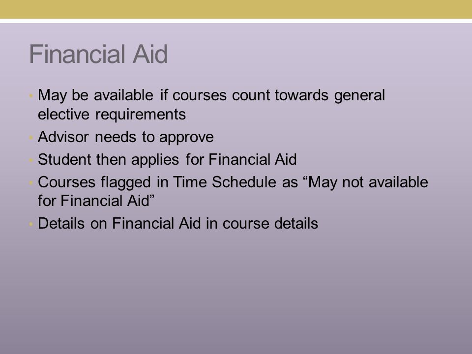 Financial Aid May be available if courses count towards general elective requirements Advisor needs to approve Student then applies for Financial Aid Courses flagged in Time Schedule as May not available for Financial Aid Details on Financial Aid in course details