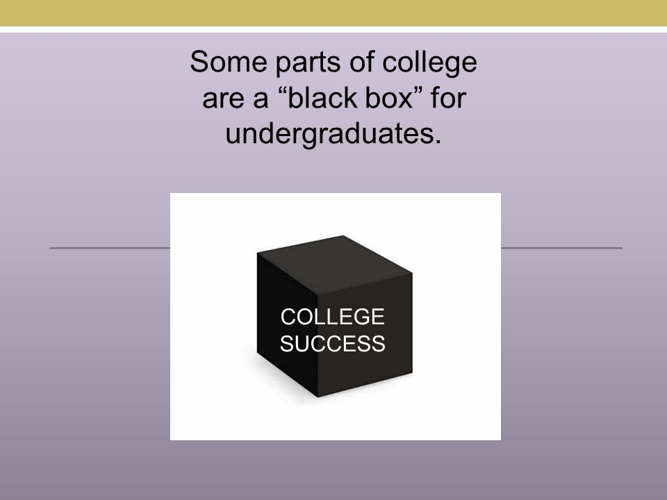 "Some parts of college are a ""black box"" for undergraduates. COLLEGE SUCCESS"