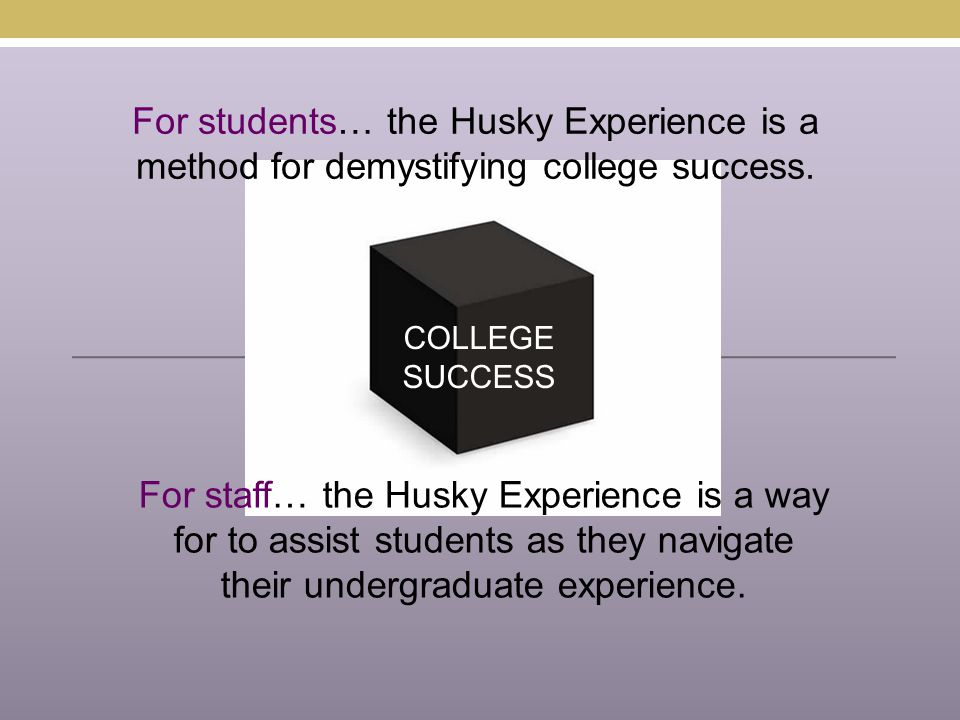 COLLEGE SUCCESS For students… the Husky Experience is a method for demystifying college success.