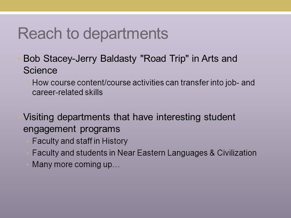 Reach to departments Bob Stacey-Jerry Baldasty Road Trip in Arts and Science How course content/course activities can transfer into job- and career-related skills Visiting departments that have interesting student engagement programs Faculty and staff in History Faculty and students in Near Eastern Languages & Civilization Many more coming up…