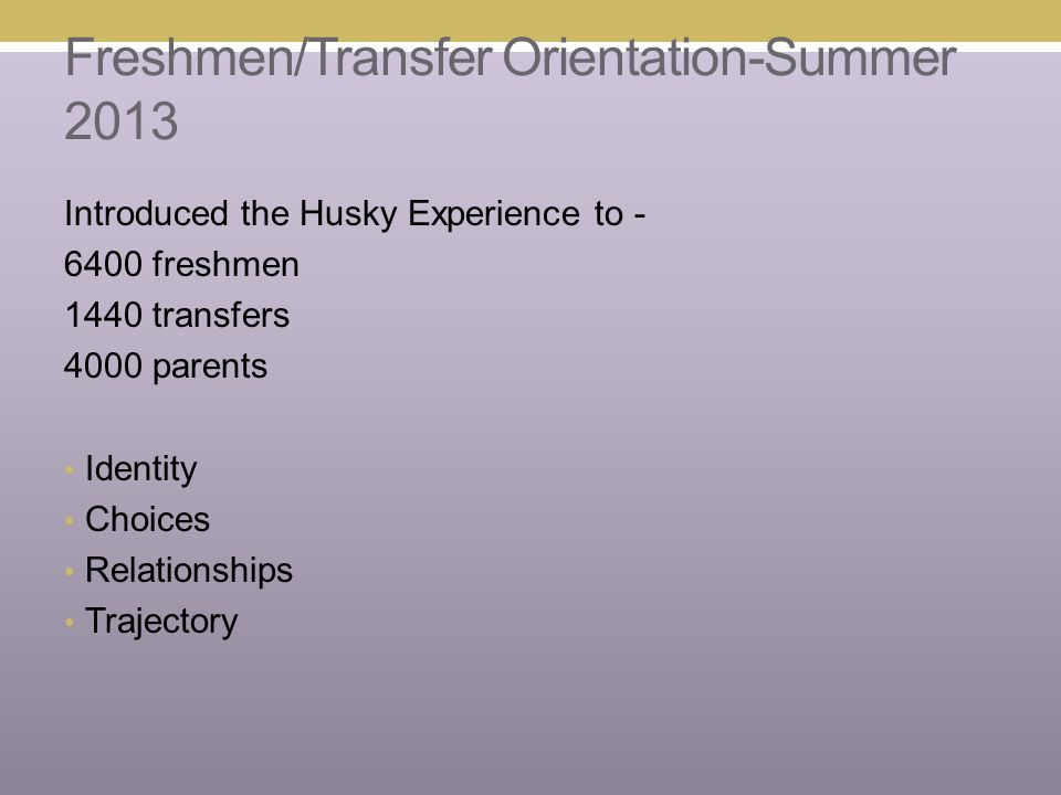 Freshmen/Transfer Orientation-Summer 2013 Introduced the Husky Experience to - 6400 freshmen 1440 transfers 4000 parents Identity Choices Relationship