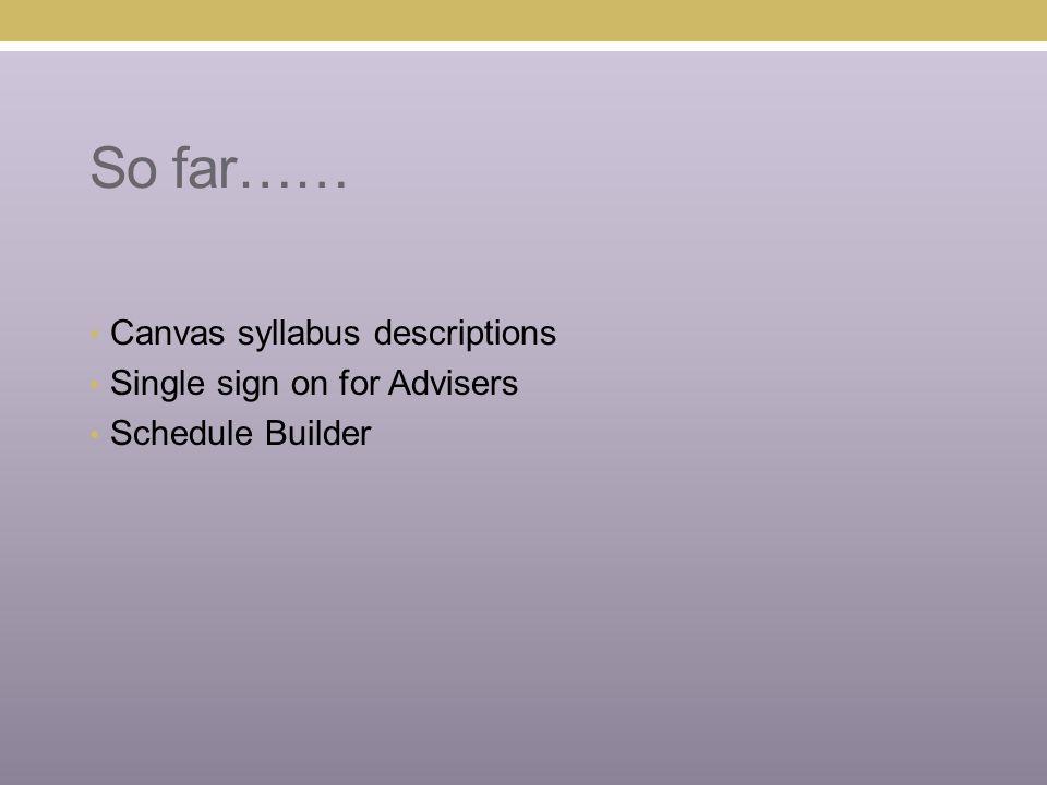So far…… Canvas syllabus descriptions Single sign on for Advisers Schedule Builder