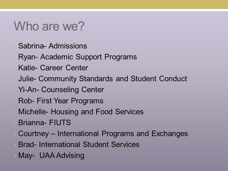 Who are we? Sabrina- Admissions Ryan- Academic Support Programs Katie- Career Center Julie- Community Standards and Student Conduct Yi-An- Counseling