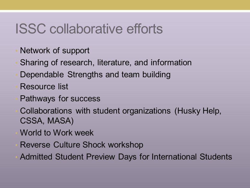 ISSC collaborative efforts Network of support Sharing of research, literature, and information Dependable Strengths and team building Resource list Pathways for success Collaborations with student organizations (Husky Help, CSSA, MASA) World to Work week Reverse Culture Shock workshop Admitted Student Preview Days for International Students