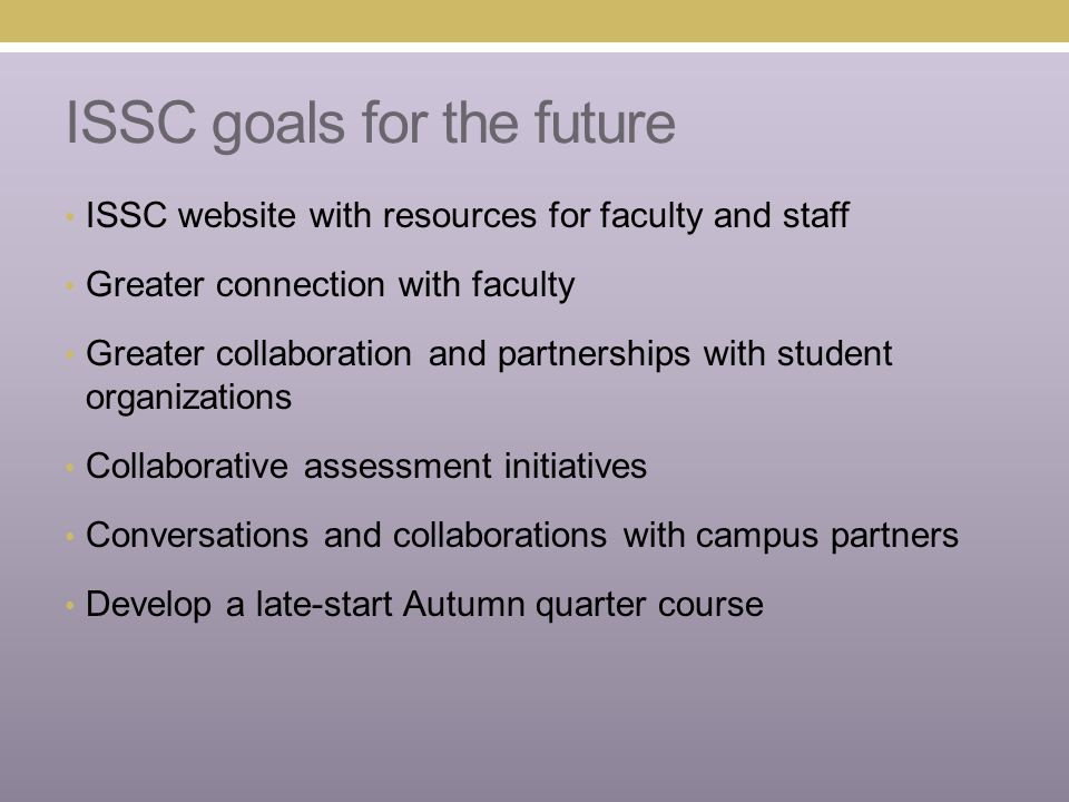 ISSC goals for the future ISSC website with resources for faculty and staff Greater connection with faculty Greater collaboration and partnerships with student organizations Collaborative assessment initiatives Conversations and collaborations with campus partners Develop a late-start Autumn quarter course