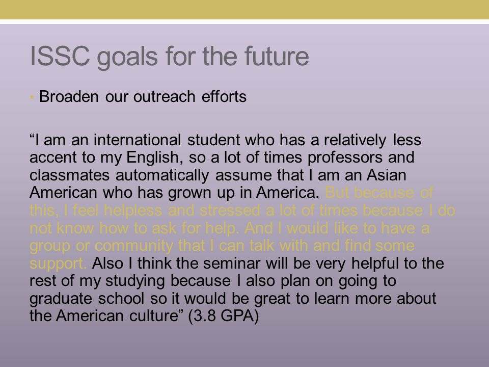 ISSC goals for the future Broaden our outreach efforts I am an international student who has a relatively less accent to my English, so a lot of times professors and classmates automatically assume that I am an Asian American who has grown up in America.