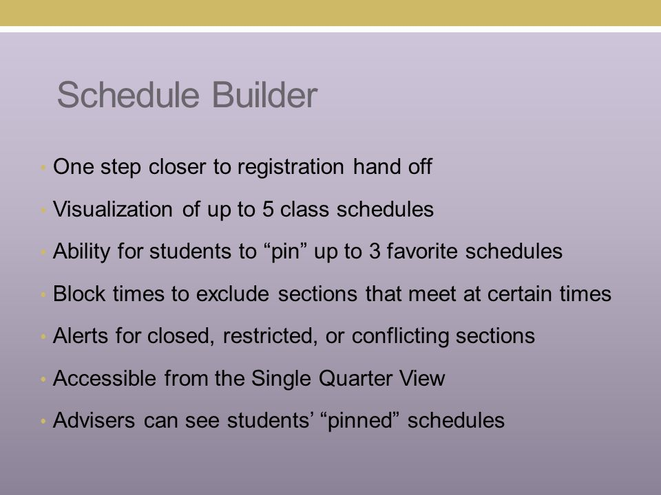 One step closer to registration hand off Visualization of up to 5 class schedules Ability for students to pin up to 3 favorite schedules Block times to exclude sections that meet at certain times Alerts for closed, restricted, or conflicting sections Accessible from the Single Quarter View Advisers can see students' pinned schedules