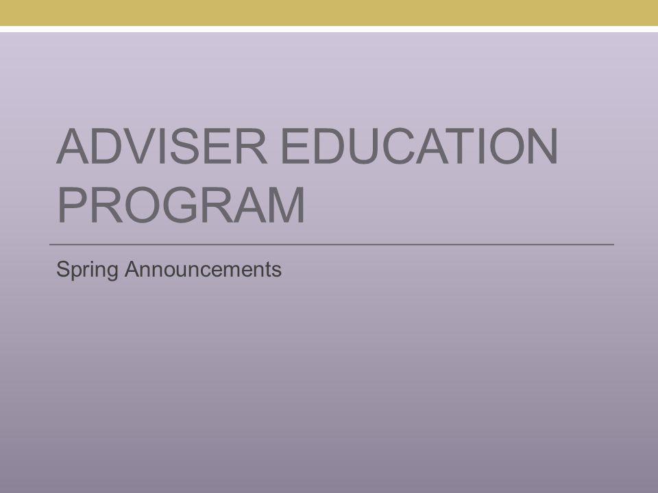 ADVISER EDUCATION PROGRAM Spring Announcements