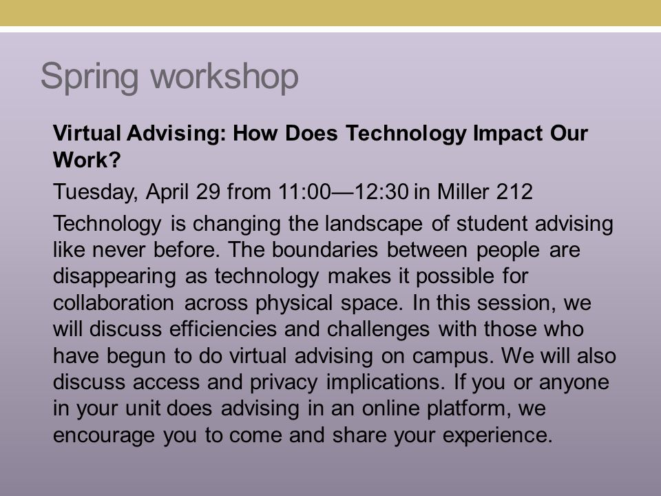 Spring workshop Virtual Advising: How Does Technology Impact Our Work? Tuesday, April 29 from 11:00—12:30 in Miller 212 Technology is changing the lan