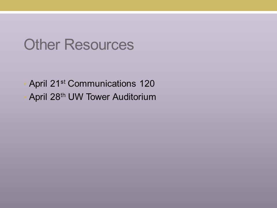Other Resources April 21 st Communications 120 April 28 th UW Tower Auditorium