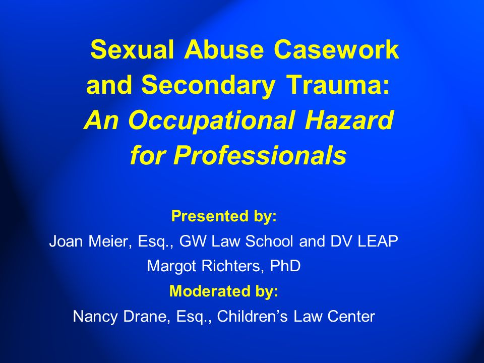 Sexual Abuse Casework and Secondary Trauma: An Occupational Hazard for Professionals Presented by: Joan Meier, Esq., GW Law School and DV LEAP Margot Richters, PhD Moderated by: Nancy Drane, Esq., Children's Law Center