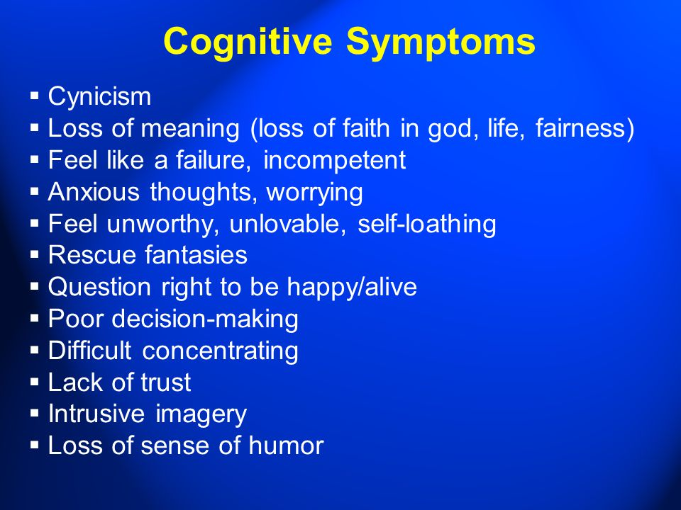 Cognitive Symptoms  Cynicism  Loss of meaning (loss of faith in god, life, fairness)  Feel like a failure, incompetent  Anxious thoughts, worrying  Feel unworthy, unlovable, self-loathing  Rescue fantasies  Question right to be happy/alive  Poor decision-making  Difficult concentrating  Lack of trust  Intrusive imagery  Loss of sense of humor