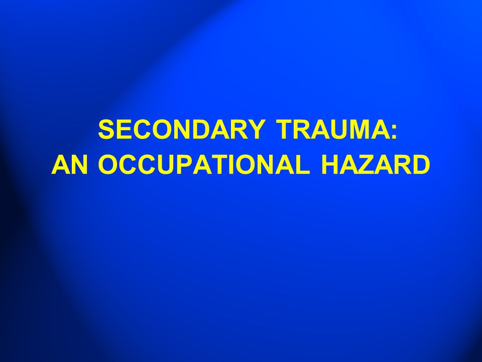 SECONDARY TRAUMA: AN OCCUPATIONAL HAZARD