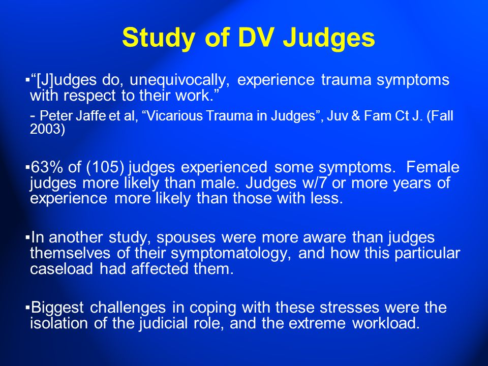 Study of DV Judges ▪ [J]udges do, unequivocally, experience trauma symptoms with respect to their work. - Peter Jaffe et al, Vicarious Trauma in Judges , Juv & Fam Ct J.